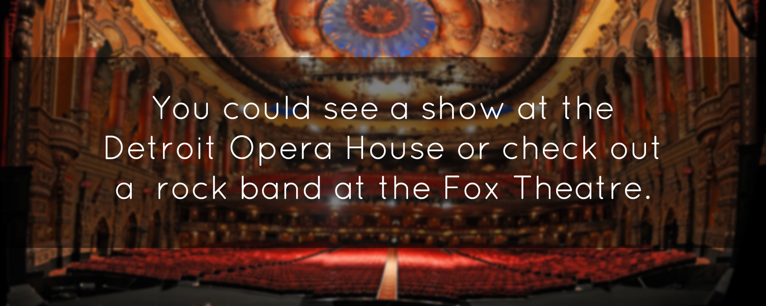 You could take in a show at the Detroit Opera House or check out one of the popular rock bands at the Fox Theatre.